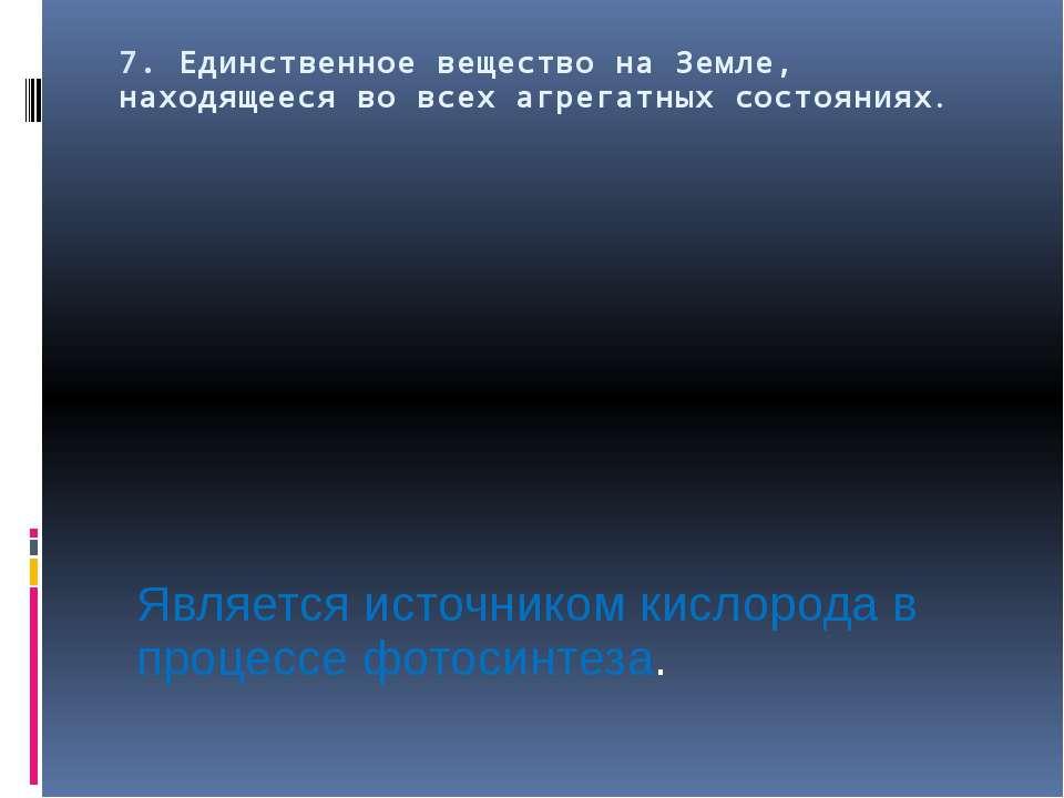 7. Единственное вещество на Земле, находящееся во всех агрегатных состояниях....