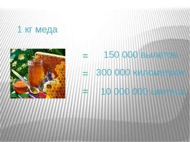 = 150 000 вылетов = 1 кг меда = 300 000 километров 10 000 000 цветков