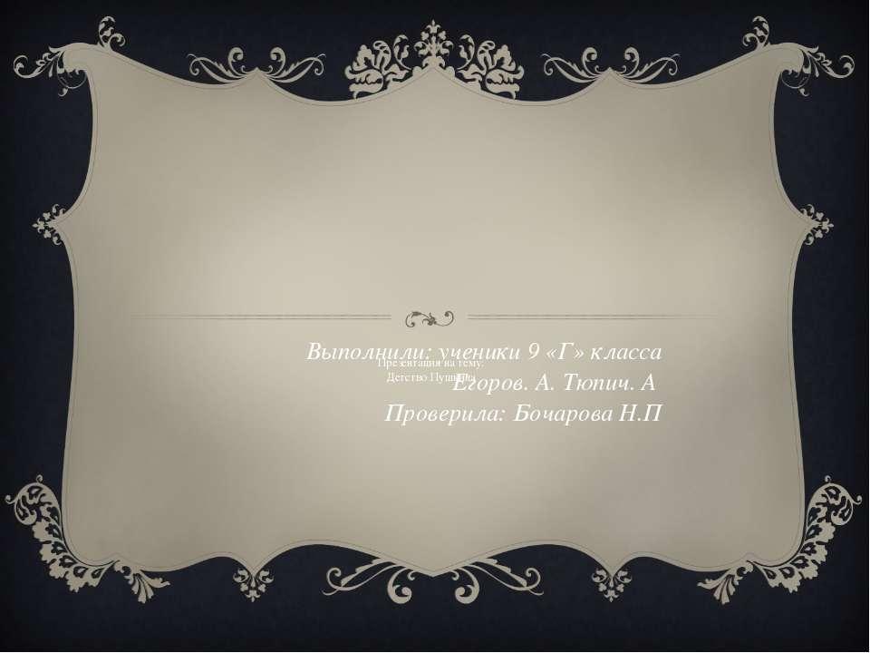 Презентация на тему: Детство Пушкина Выполнили: ученики 9 «Г» класса Егоров. ...