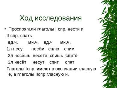 Ход исследования Проспрягали глаголы I спр. нести и II спр. спать ед.ч. мн.ч....
