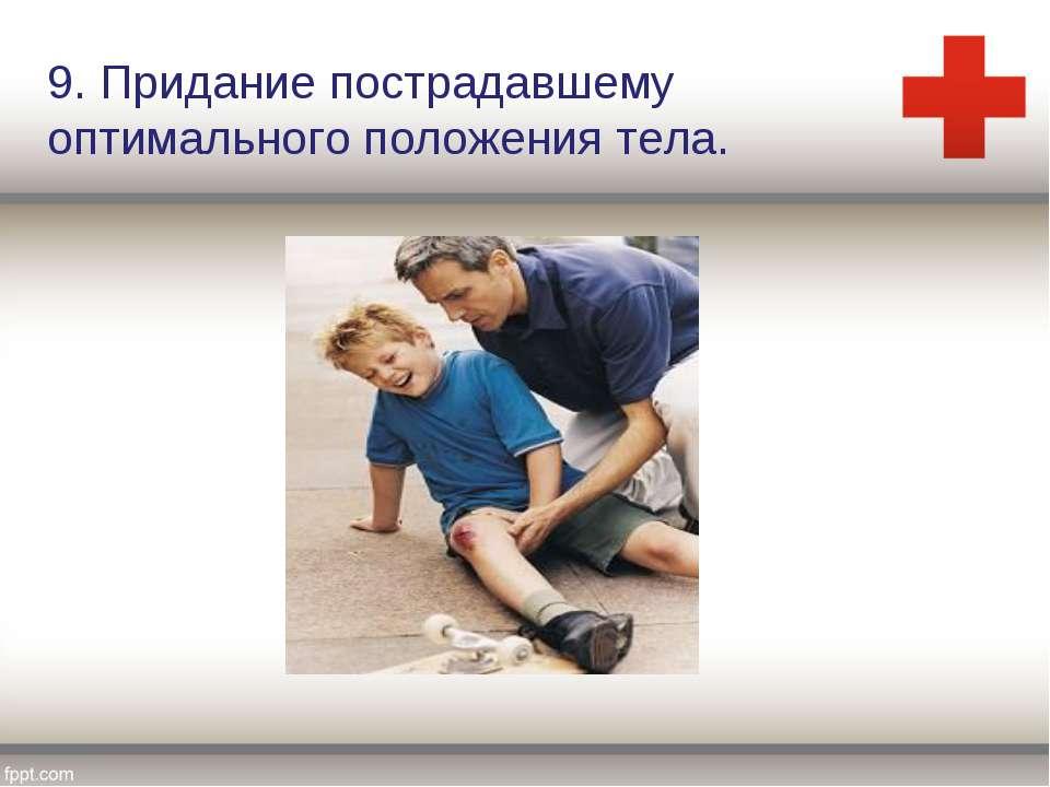 9. Придание пострадавшему оптимального положения тела.