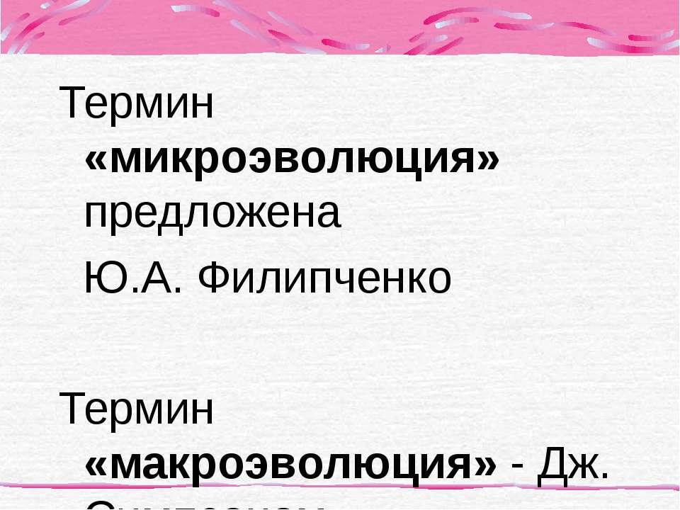 Термин «микроэволюция» предложена Ю.А. Филипченко Термин «макроэволюция» - Дж...