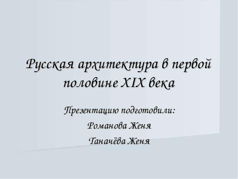 Русская архитектура в первой половине XIX века Презентацию подготовили: Роман...