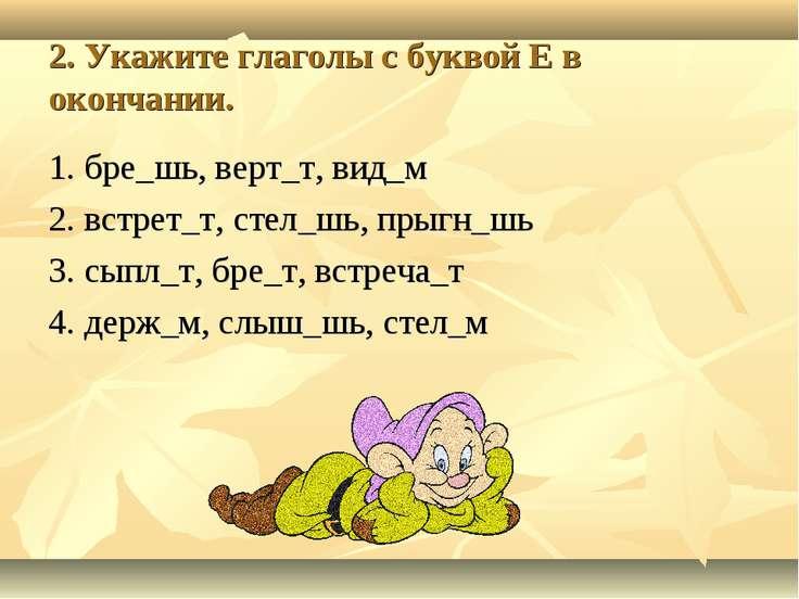 2. Укажите глаголы с буквой Е в окончании. 1. бре_шь, верт_т, вид_м 2. встрет...