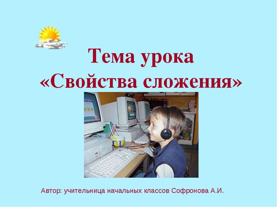 Тема урока «Свойства сложения» Автор: учительница начальных классов Софронова...