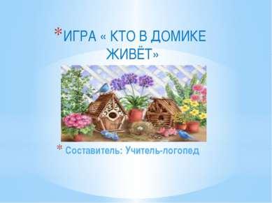 Составитель: Учитель-логопед ИГРА « КТО В ДОМИКЕ ЖИВЁТ»
