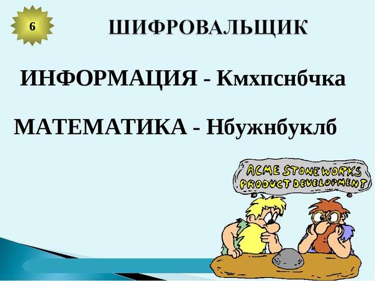 6 ИНФОРМАЦИЯ - Кмхпснбчка МАТЕМАТИКА - Нбужнбуклб