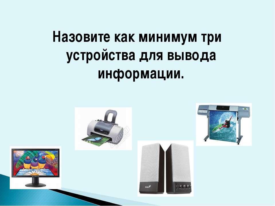 Назовите как минимум три устройства для вывода информации.