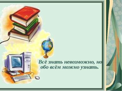 Всё знать невозможно, но обо всём можно узнать.