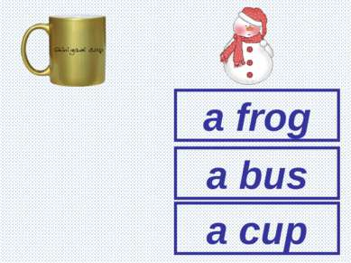 a frog a bus a cup