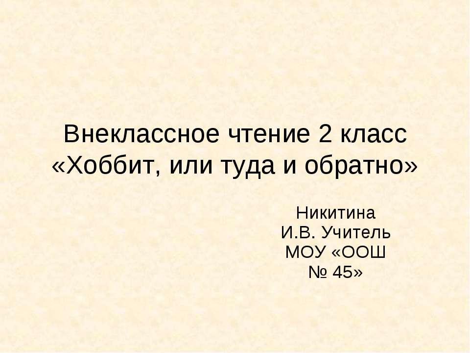 Внеклассное чтение 2 класс «Хоббит, или туда и обратно» Никитина И.В. Учитель...