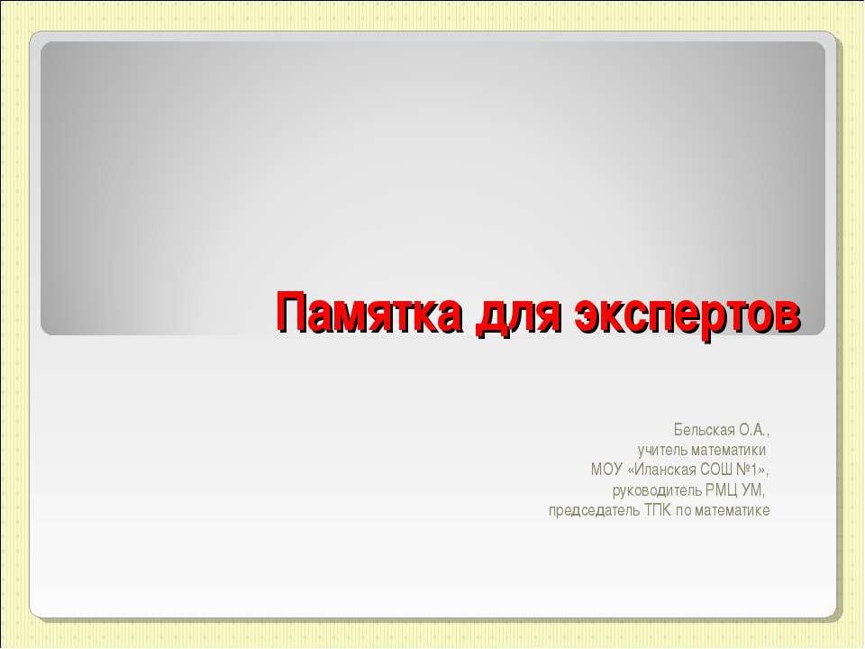 Памятка для экспертов Бельская О.А., учитель математики МОУ «Иланская СОШ №1»...