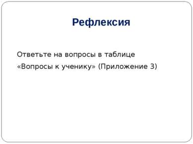 Рефлексия Ответьте на вопросы в таблице «Вопросы к ученику» (Приложение 3)