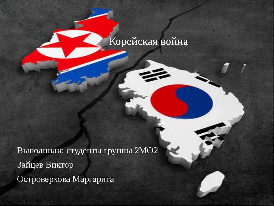 Корейская война Выполнили: студенты группы 2МО2 Зайцев Виктор Островерхова Ма...