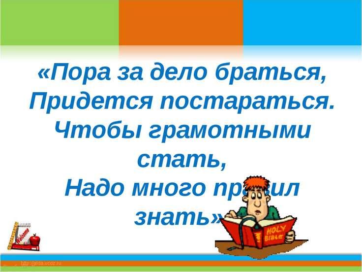 «Пора за дело браться, Придется постараться. Чтобы грамотными стать, Надо мно...