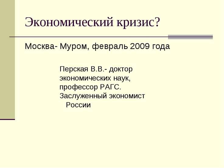 Экономический кризис? Москва- Муром, февраль 2009 года Перская В.В.- доктор э...