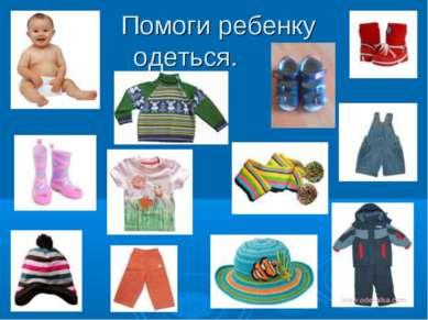 Помоги ребенку одеться.
