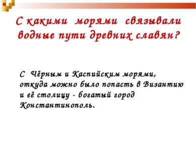 С какими морями связывали водные пути древних славян? С Чёрным и Каспийским м...
