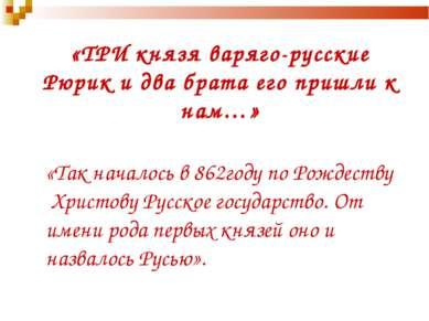 «ТРИ князя варяго-русские Рюрик и два брата его пришли к нам…» «Так началось ...
