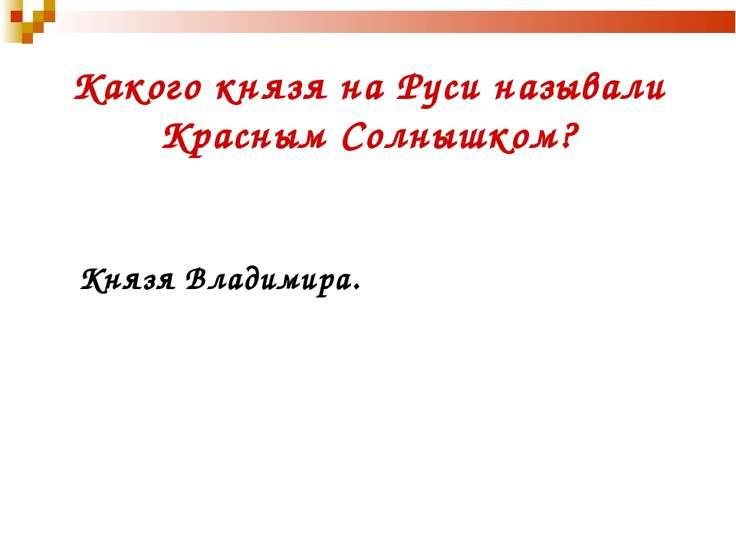 Какого князя на Руси называли Красным Солнышком? Князя Владимира.