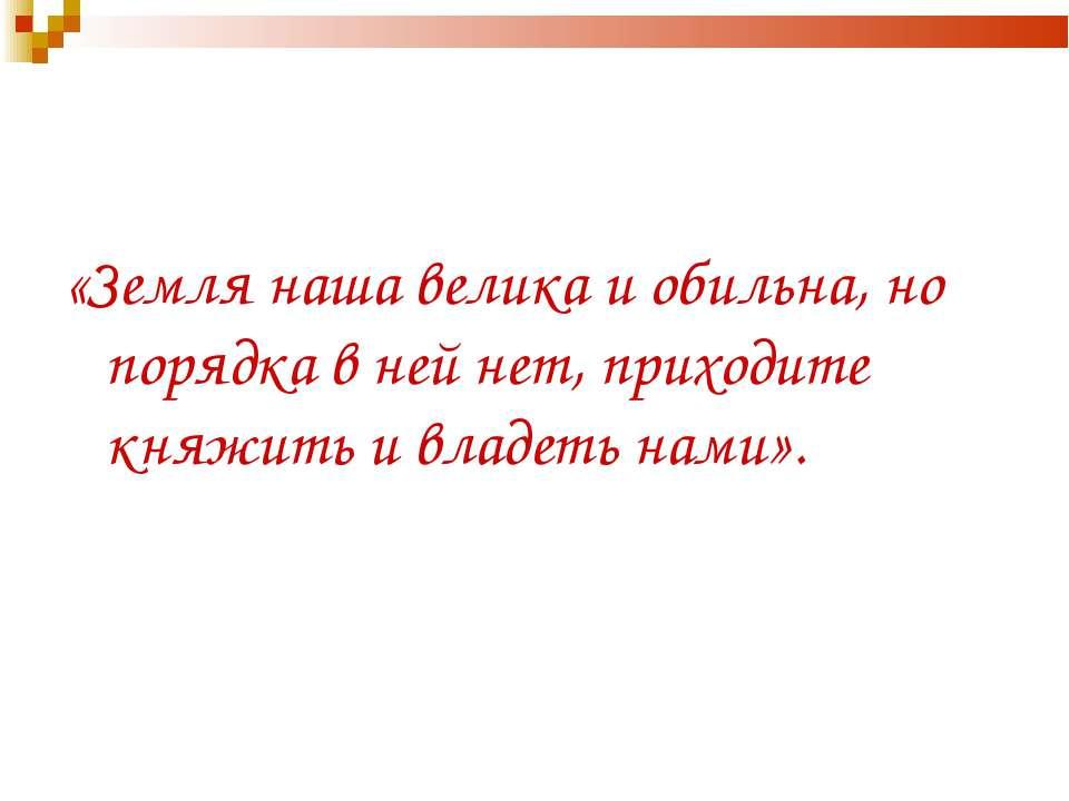 «Земля наша велика и обильна, но порядка в ней нет, приходите княжить и владе...