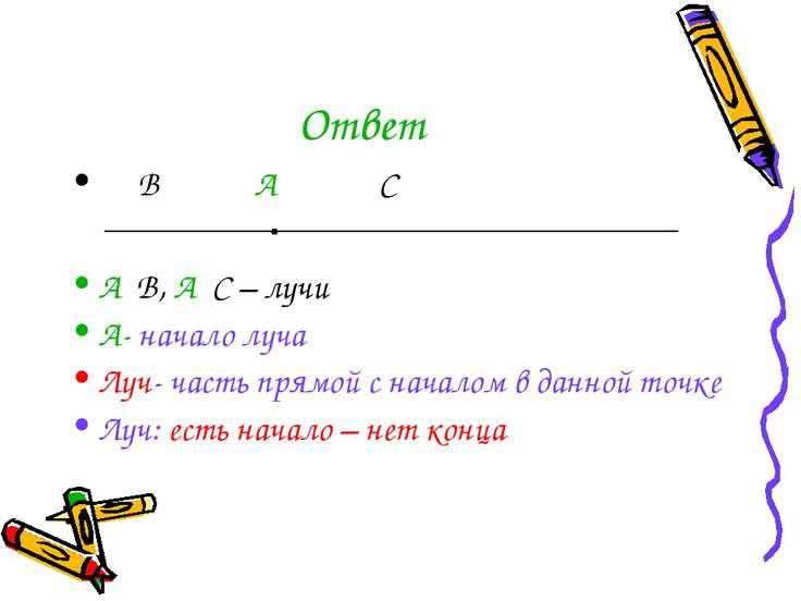 Ответ В А С А В, А С – лучи А- начало луча Луч- часть прямой с началом в данн...