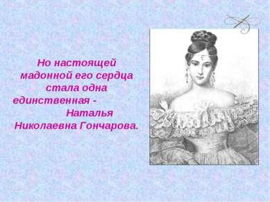 Но настоящей мадонной его сердца стала одна единственная - Наталья Николаевна...