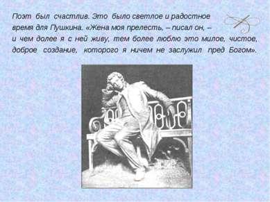 Поэт был счастлив. Это было светлое и радостное время для Пушкина. «Жена моя ...