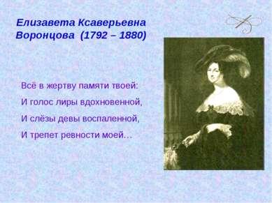 Елизавета Ксаверьевна Воронцова (1792 – 1880) Всё в жертву памяти твоей: И го...