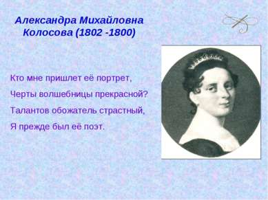 Александра Михайловна Колосова (1802 -1800) Кто мне пришлет её портрет, Черты...