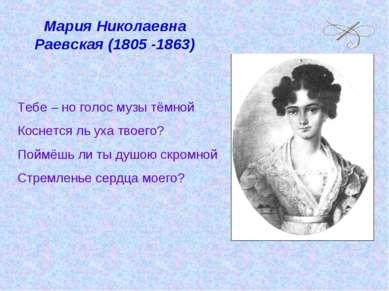 Мария Николаевна Раевская (1805 -1863) Тебе – но голос музы тёмной Коснется л...