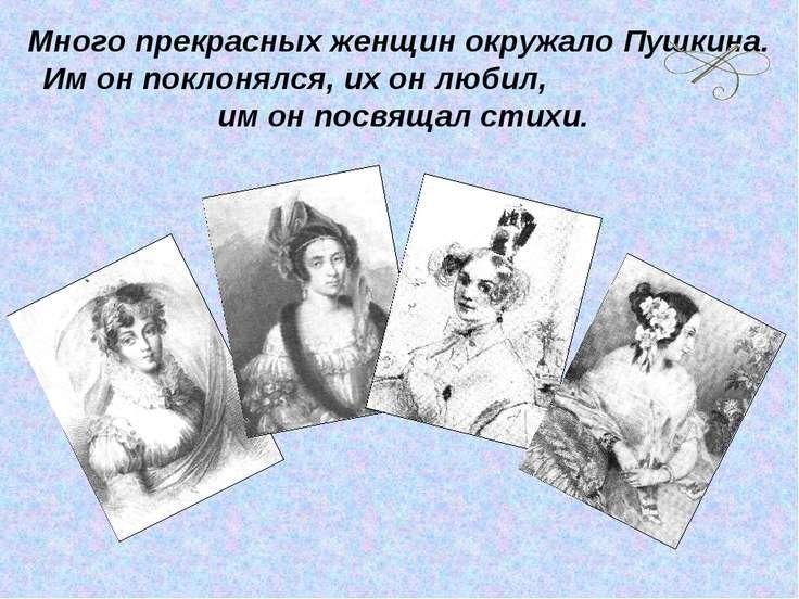 Много прекрасных женщин окружало Пушкина. Им он поклонялся, их он любил, им о...