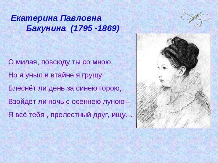 Екатерина Павловна Бакунина (1795 -1869) О милая, повсюду ты со мною, Но я ун...