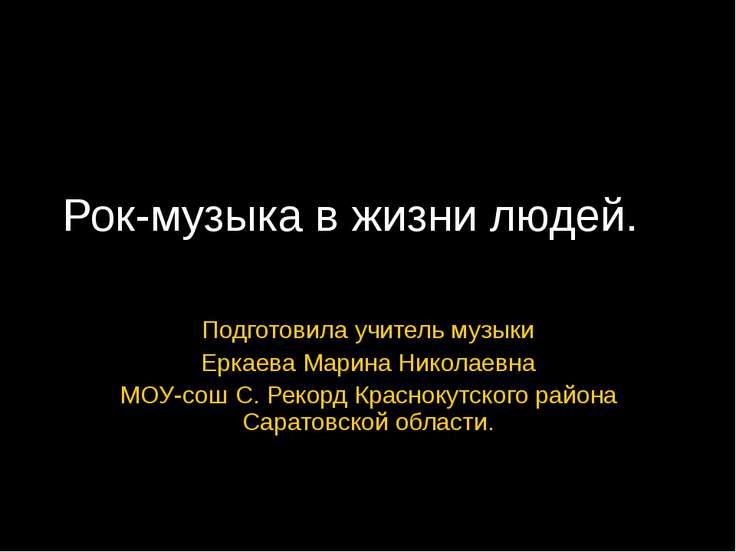 Рок-музыка в жизни людей. Подготовила учитель музыки Еркаева Марина Николаевн...