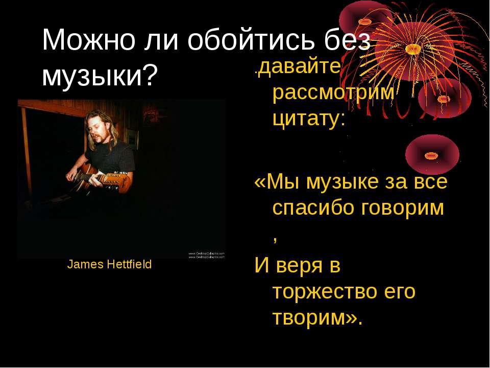 Можно ли обойтись без музыки? .давайте рассмотрим цитату: «Мы музыке за все с...