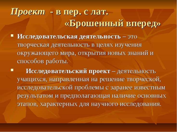 Проект - в пер. с лат. «Брошенный вперед» Исследовательская деятельность – эт...