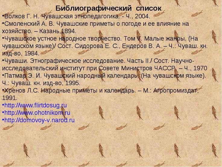 Библиографический список Волков Г. Н. Чувашская этнопедагогика. - Ч., 2004. С...