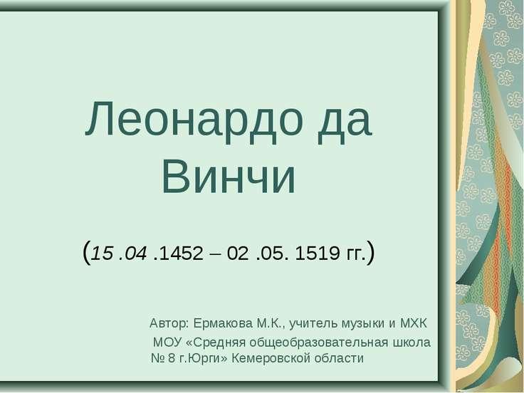 Леонардо да Винчи (15 .04 .1452 – 02 .05. 1519 гг.) Автор: Ермакова М.К., учи...
