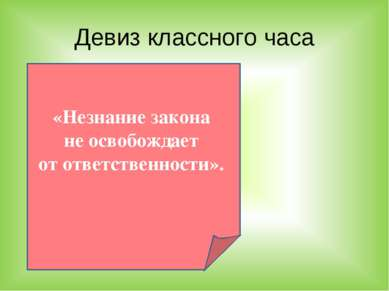 Девиз классного часа «Незнание закона не освобождает от ответственности».