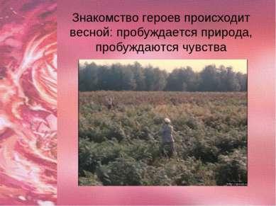 Знакомство героев происходит весной: пробуждается природа, пробуждаются чувства