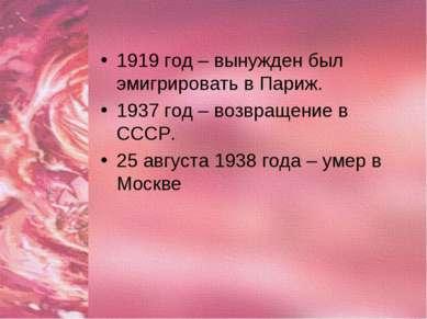 1919 год – вынужден был эмигрировать в Париж. 1937 год – возвращение в СССР. ...