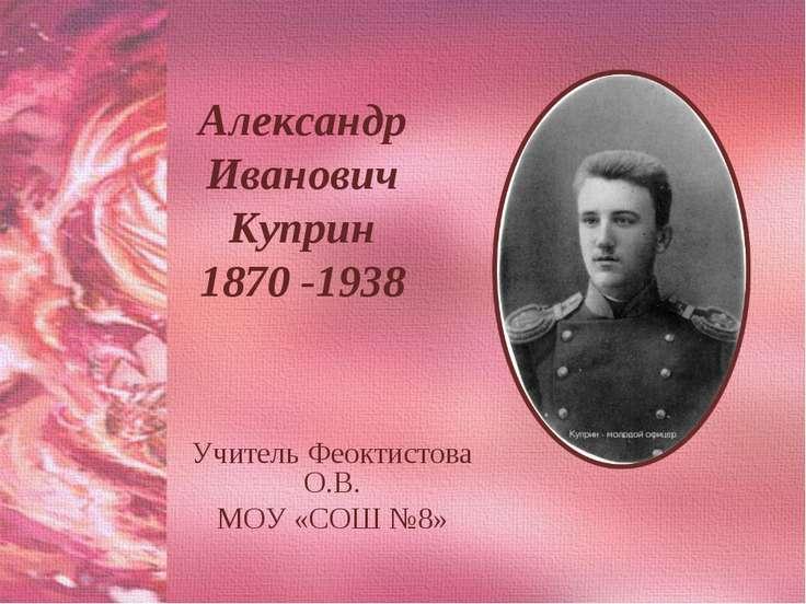 Александр Иванович Куприн 1870 -1938 Учитель Феоктистова О.В. МОУ «СОШ №8»