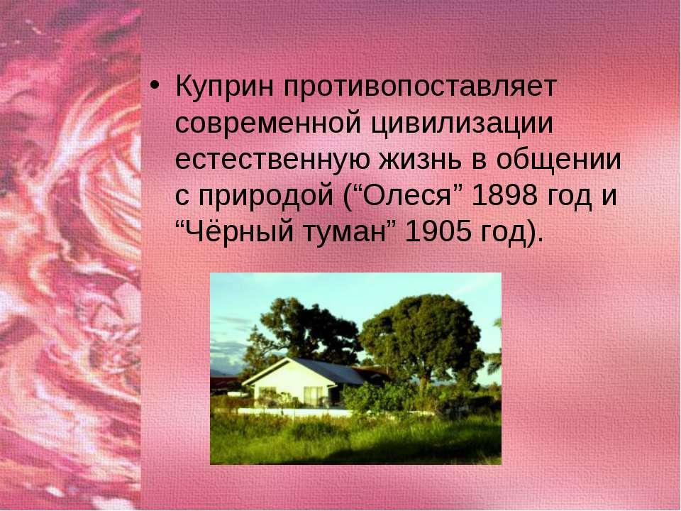 Куприн противопоставляет современной цивилизации естественную жизнь в общении...