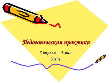 Педагогическая практика 8 апреля – 5 мая 2013г.