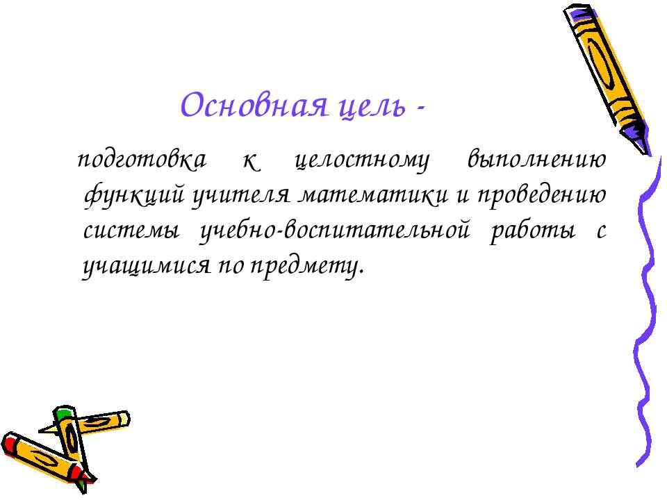 Основная цель - подготовка к целостному выполнению функций учителя математики...
