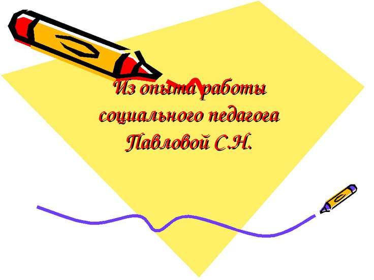 Из опыта работы социального педагога Павловой С.Н.