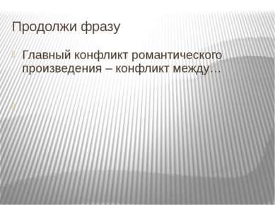 Продолжи фразу Главный конфликт романтического произведения – конфликт между…