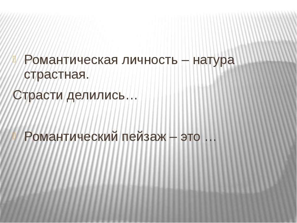 Романтическая личность – натура страстная. Страсти делились… Романтический пе...