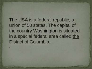 The USA is a federal republic, a union of 50 states. The capital of the count...
