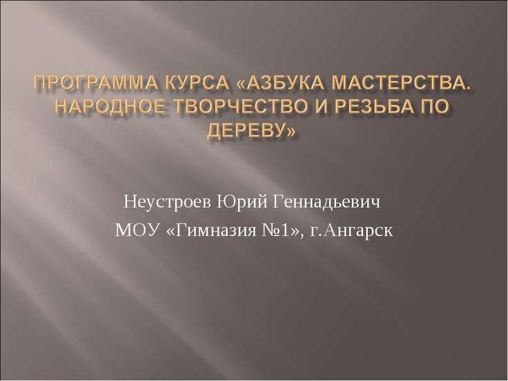 Неустроев Юрий Геннадьевич МОУ «Гимназия №1», г.Ангарск